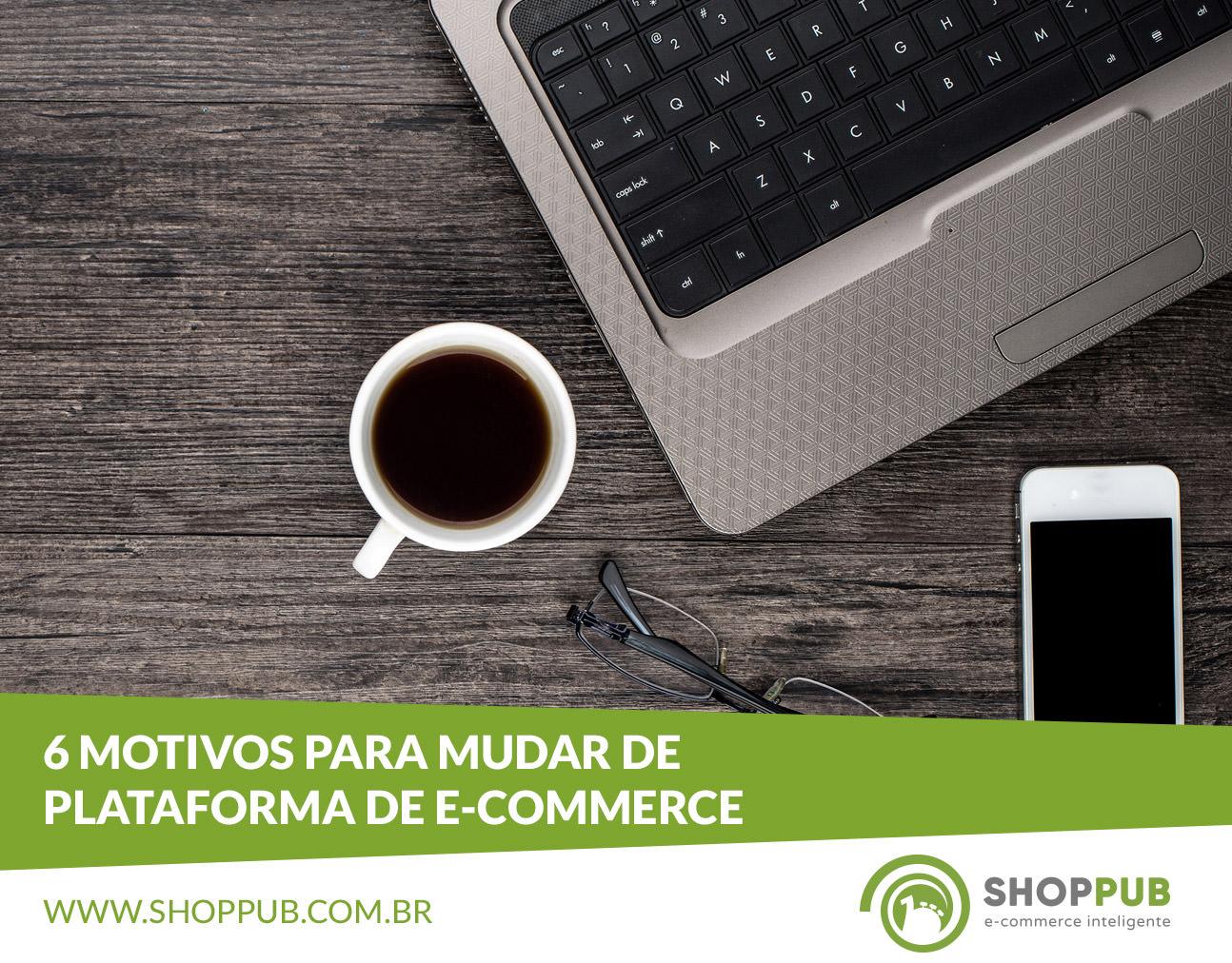 6 motivos para mudar de plataforma de e-commerce