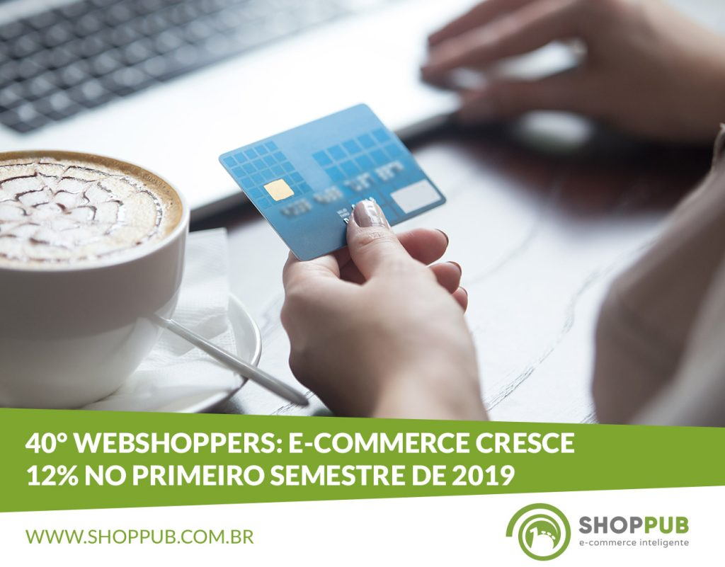40° Webshoppers: E-commerce cresce 12% no primeiro semestre de 2019