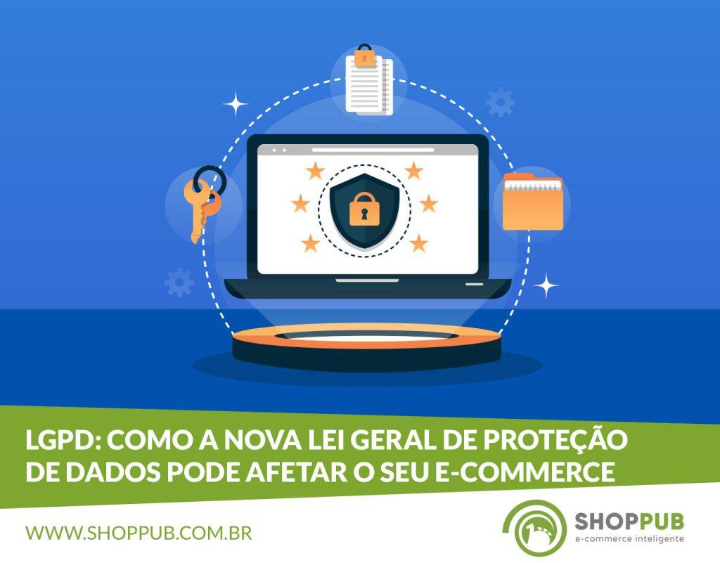 LGPD: Como a nova Lei Geral de Proteção de Dados pode afetar o seu e-commerce